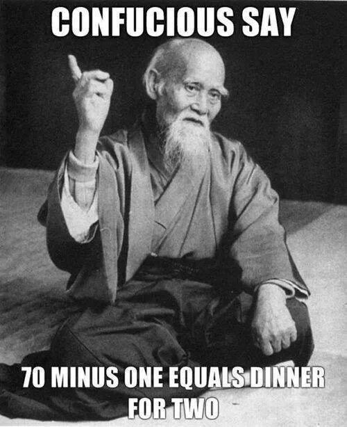 confucious say, 70 minus one equals dinner for two
