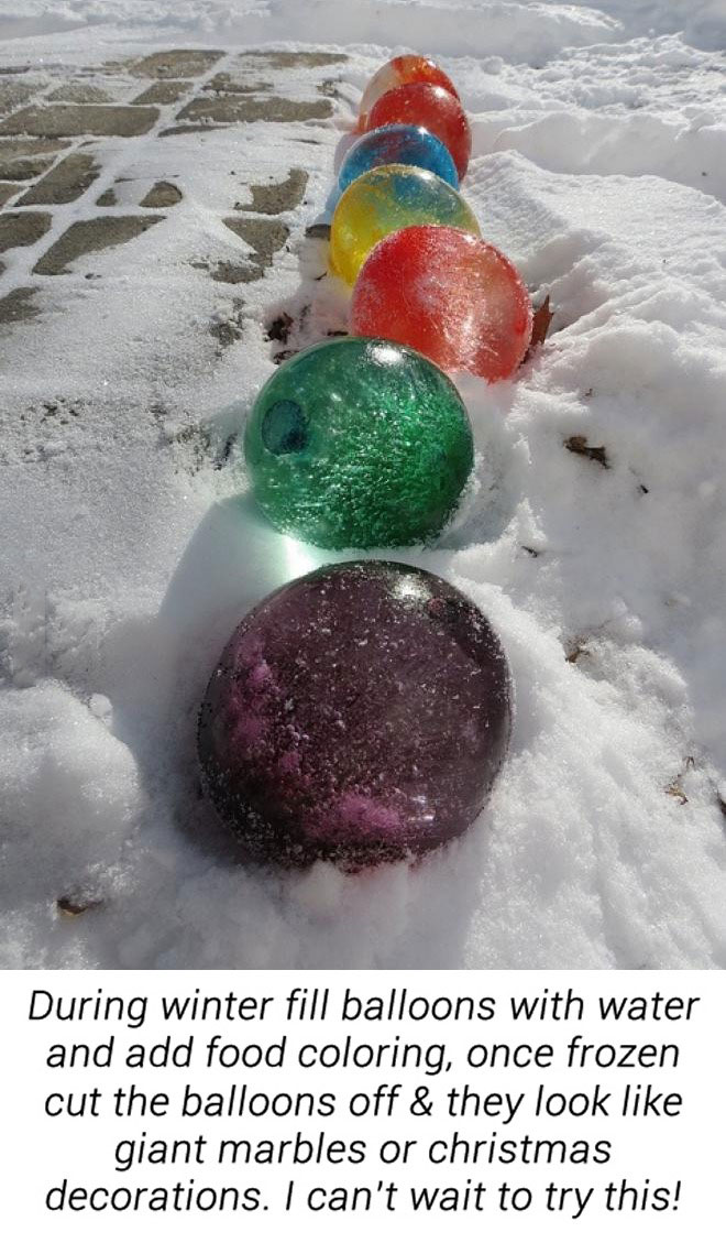 during winter fill balloons with water and add food colouring, once frozen cut the balloons off and they look like giant marbles or Christmas decorations, life hack