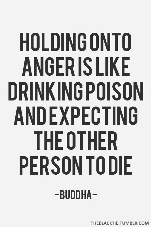 holding onto anger is like drinking poison and expecting the other person to die, buddha