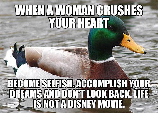 actual advice mallard, heart break, become selfish, accomplish your dreams and don't look back