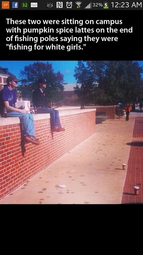 pumpkin spice lates, fishing for white girls, campus, lol