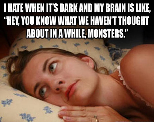 i hate it when it's dark and my brain is like, hey you know what we haven't thought about in a while, monsters