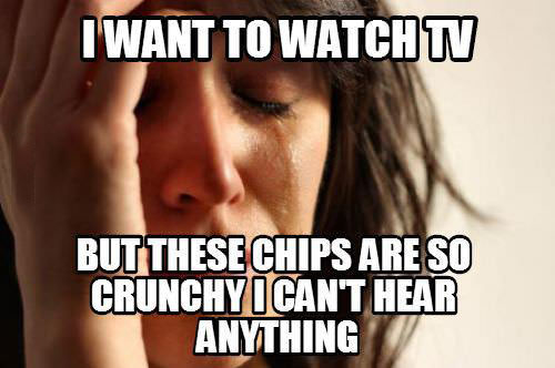 first world problems, these chips are too crunchy to hear the tv, meme