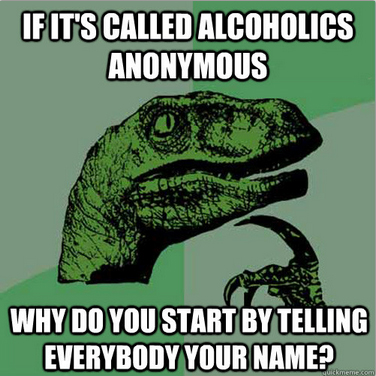 if it's called alcoholics anonymous, what do you start by telling everyone your name, philosopraptor, meme