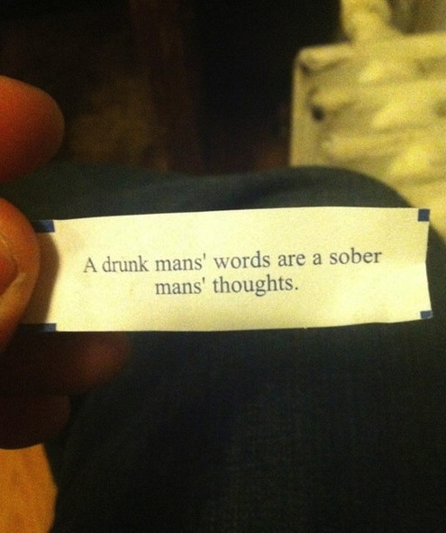 fortune cookie, a drunk man's words are a sober man's thoughts