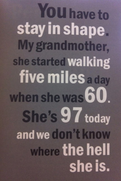 grandmother, started walking five miles a day when she was 60, don't know where she is