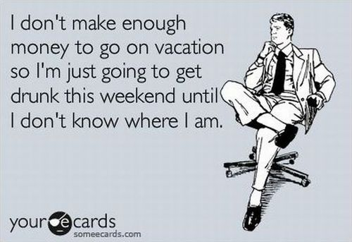 ecard, i don't make enough money to go on vacation so i'm just going to get drunk this weekend until i don't know where i am