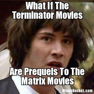 conspiracy keanu, what if the terminator movies are prequels to the matrix movies, meme