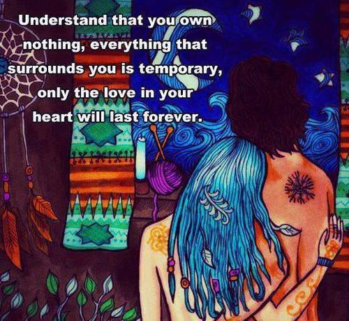 understand that you own nothing, everything that surrounds you is temporary, only the love in your heart will last forever