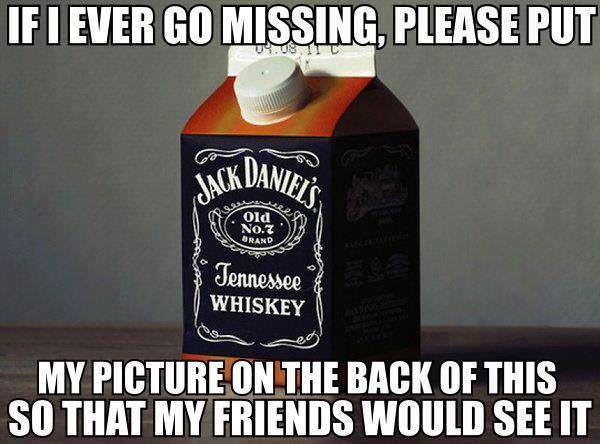 if ever i go missing please put my picture on the back of this so that my friends would see it, jack daniels, lol, milk carton