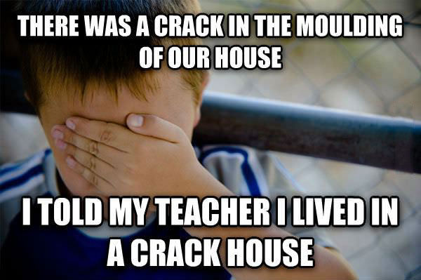 naive kid meme, there was a crack in the moulding of our house, i told my teacher i love in a crack house