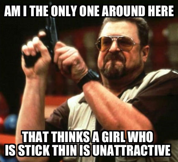 am i the only one around here that thinks a girl who is stick thin is unattractive, meme