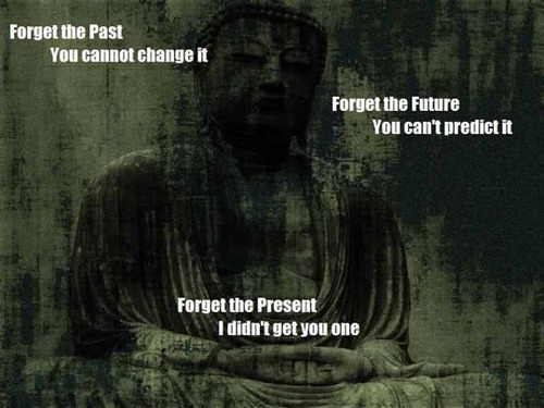 forget the past you cannot change it, forget the future you can't predict it, forget the present i didn't get you one