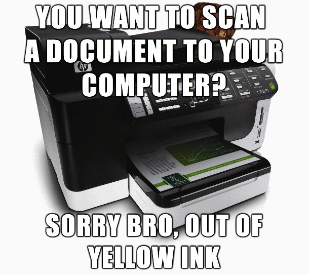 you want to scan a document to your computer? sorry bro out of yellow ink, scumbag all in one printer scanner copier