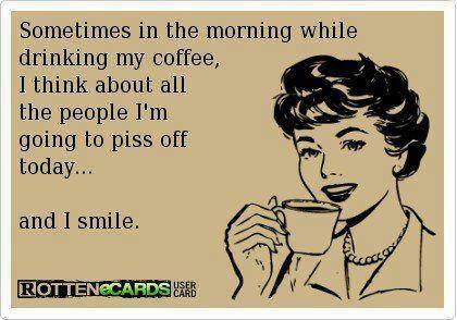 ecard, smile thinking about all the people i am going to piss off today