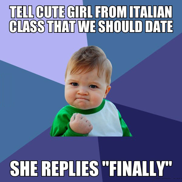 "tell cute girl from italian class that we should date, she replies ""finally"", win kid meme"