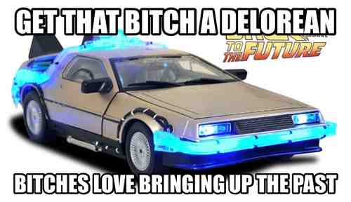 get that bitch a delorean bitches love bringing up the past, back to the future