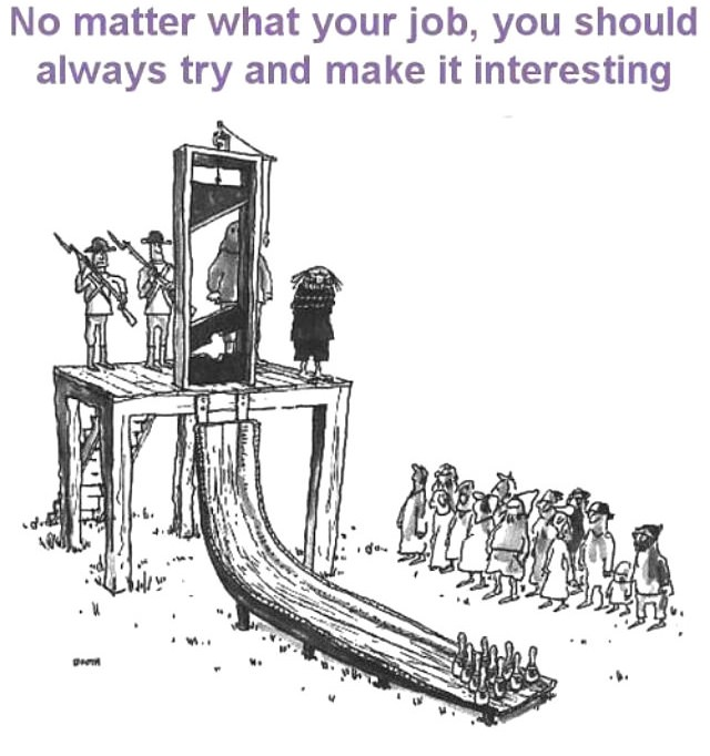 no matter what your job is you should always try to make it interesting, guillotine