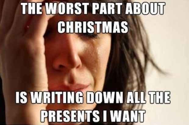 christmas meme, the worst part about christmas is writing down all the presents i want, first world problems