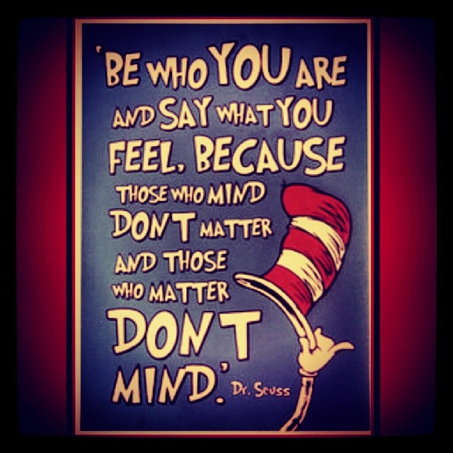 be who you are and say how what you feel because those mind don't matter and those who matter don't mind