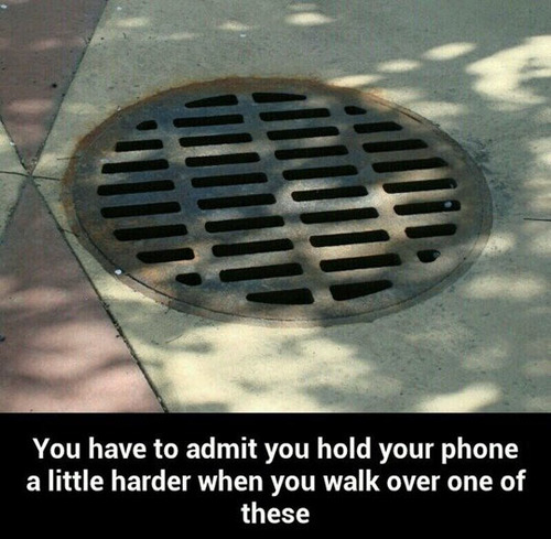 you hold your phone a little harder when walking over a sewer grate