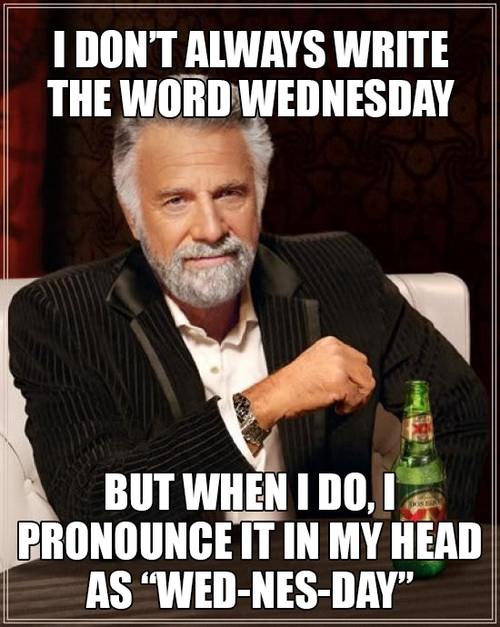 i don't always write the word wednesday, but when i do i pronounce it in my head as wed-nes-day, meme