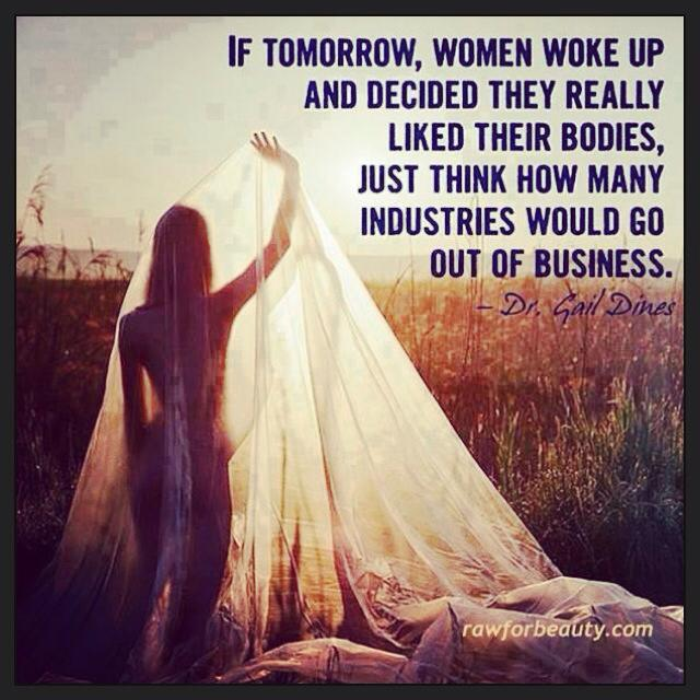 if tomorrow women woke up and decided they really liked their bodies just think of how many industries would go out of business