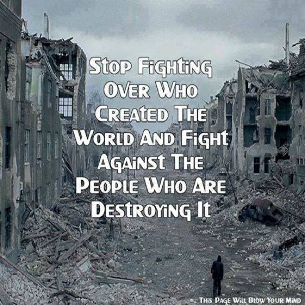 stop fighting over who created the world and fight against those the people who are destroying it