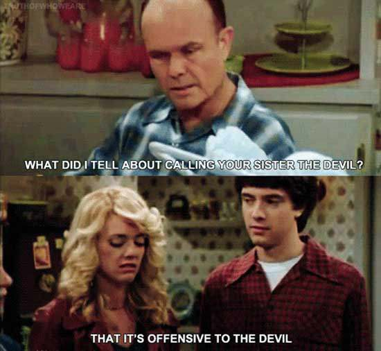 that 70's show, what did i tell you about calling your sister the devil, that it's offensive to the devil, eric and donna foreman