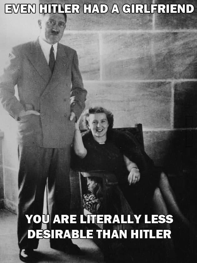 even hitler had a girlfriend you are literally less desirable than hitler
