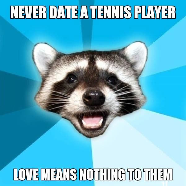 never date a tennis player, love means nothing to them, bad pun racoon, meme