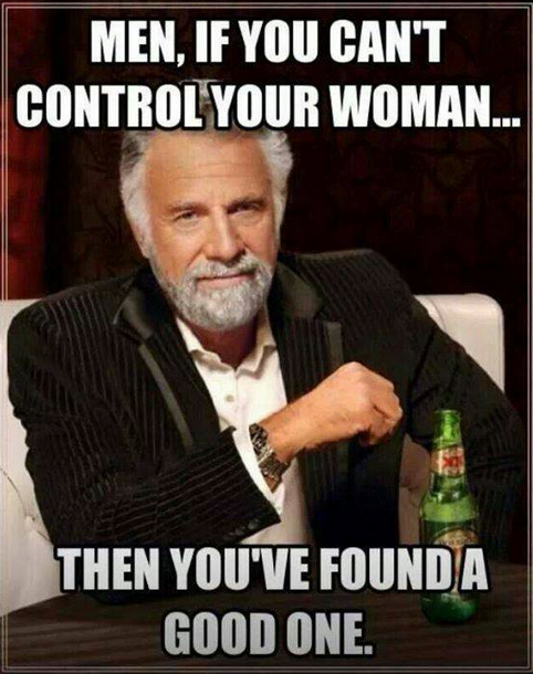 if you can't control your woman then you've found a good one, meme, most interesting man