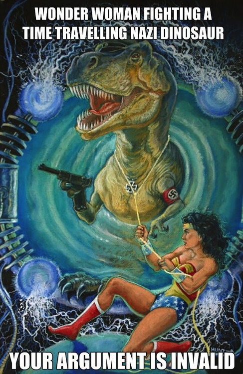 wonder woman fighting a time travelling nazi dinosaur, your argument is invalid