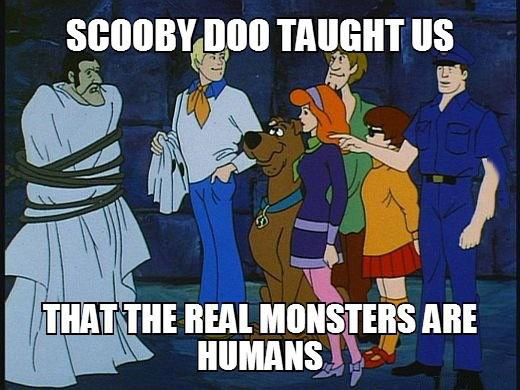 scooby doo taught us that the real monsters are humans, meme