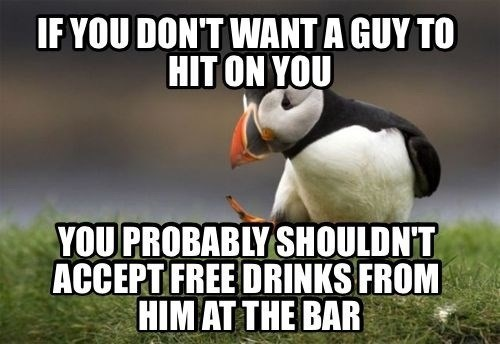 unpopular opinion puffin, if you don't want a guy to hit on you, you shouldn't accept free drinks at the bar from him