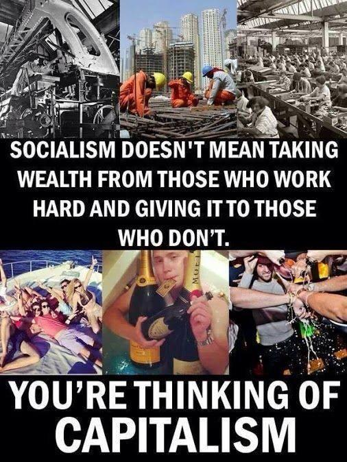 socialism doesn't mean taking wealth from those who work hard and giving it to those who don't. you're thinking of capitalism