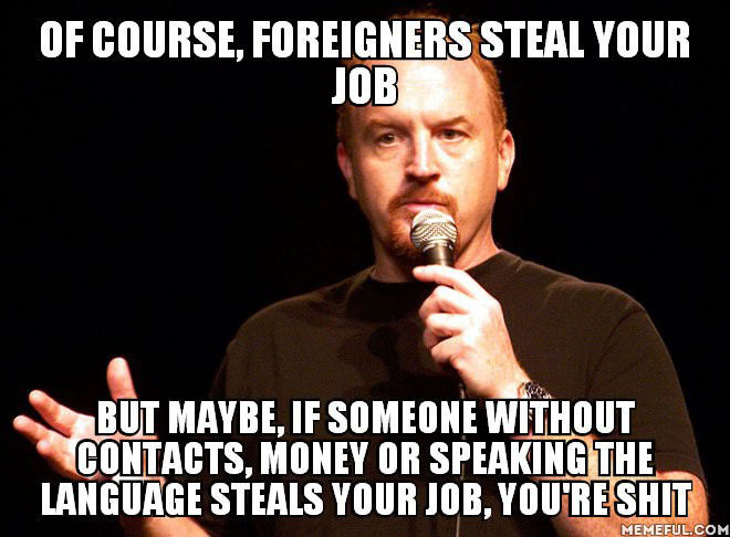 of course foreigners steal your job but maybe if someone without contacts money or speaking the language steals your job you are shit, meme, joke