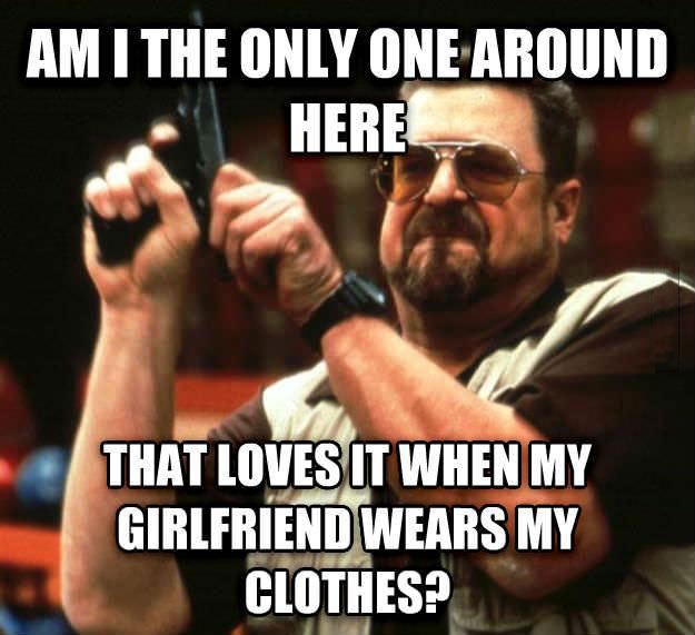 meme, am i the only one around here that loves it when my girlfriend wears my clothes?