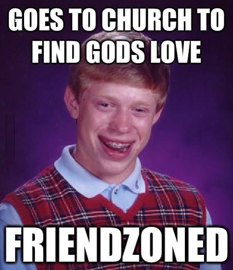 goes to church to find gods love, friendzoned, meme, bad luck brian