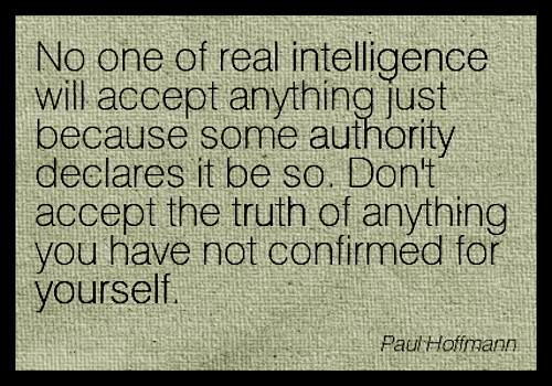 no one of real intelligence will accept anything just because some authority declares it, do not accept the truth of anything you have not confirmed for yourself, paul hoffman