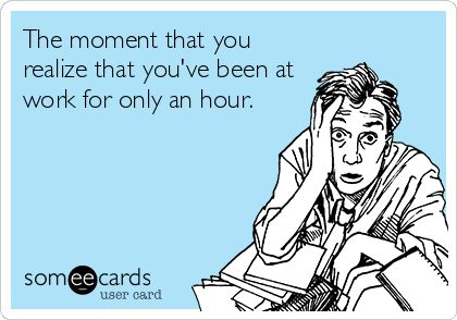 ecard, the moment you realize that you've been at work for only an hour