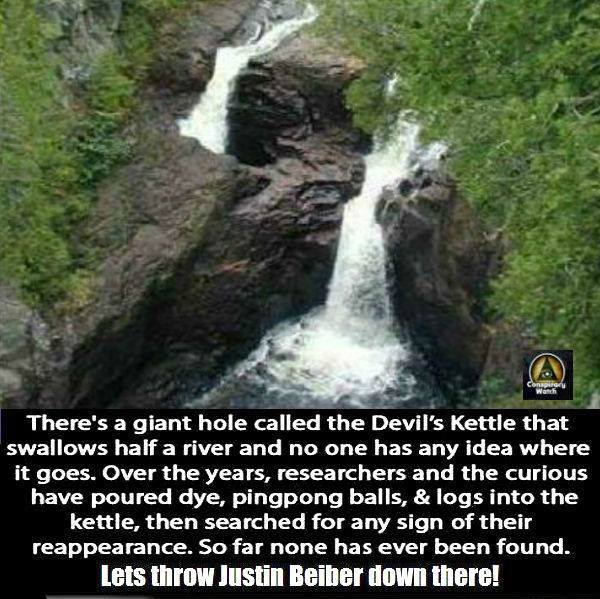 there's a giant hole called the devil's kettle that swallows half a river, let's throw justin bieber down there