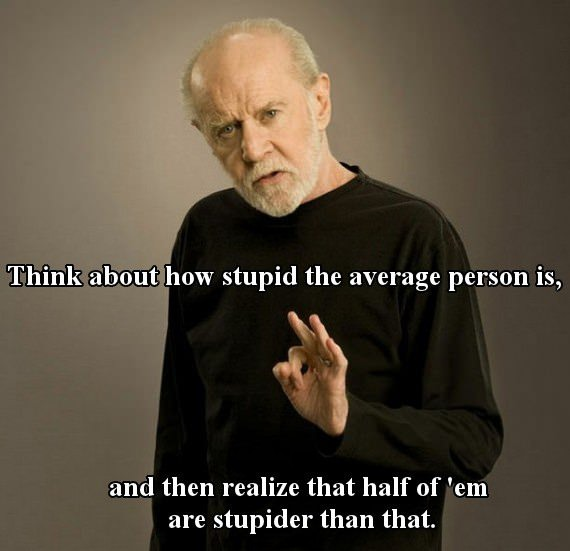 think about how stupid the average person is, and then realize that half of 'em are stupider than that, george carlin