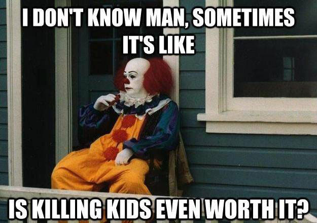 pennywise, i don't know man sometimes it's like is killing kids even worth it?, meme