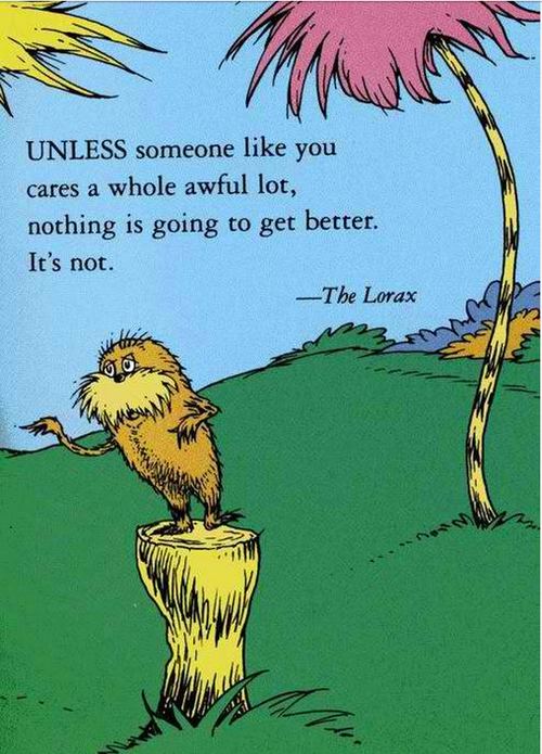the lorax, unless someone like cares a whole awful lot, nothing is going to get better. it's not