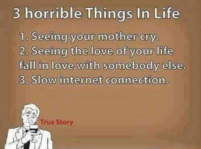 the 3 most horrible things in life, slow internet connection, lol, seeing your mother cry, seeing the love of your life fall in love with somebody else