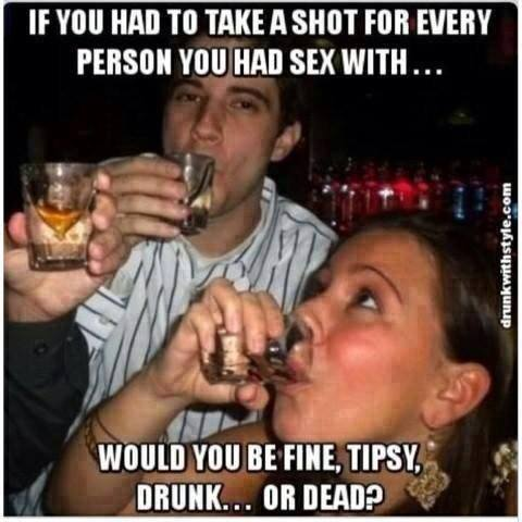if you had to take a shot for every person you had sex with, would you be fine, tipsy, drunk or dead?