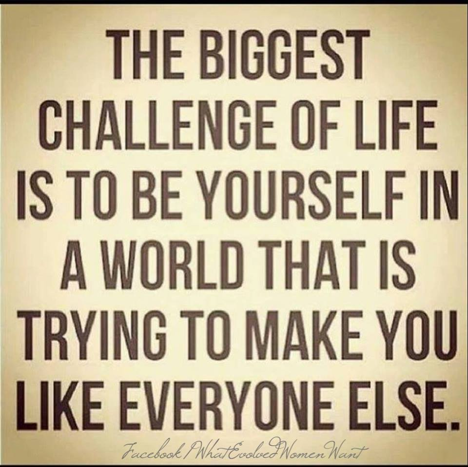 the biggest challenge of life is to be yourself in a world that is trying to make you like everyone else