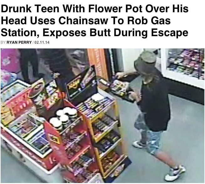 best news headline ever, drunk teen with flower pot over his head uses chainsaw to rob gas station, exposes butt during escape, lol, wtf