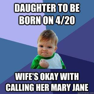 daughter to be born on 420, wife's ok with calling her mary jane, win kid meme
